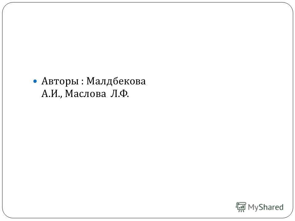 Авторы : Малдбекова А. И., Маслова Л. Ф.