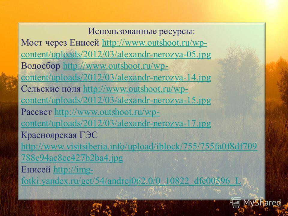 Использованные ресурсы: Мост через Енисей http://www.outshoot.ru/wp- content/uploads/2012/03/alexandr-nerozya-05.jpg Водосбор http://www.outshoot.ru/wp- content/uploads/2012/03/alexandr-nerozya-14.jpg Сельские поля http://www.outshoot.ru/wp- content/