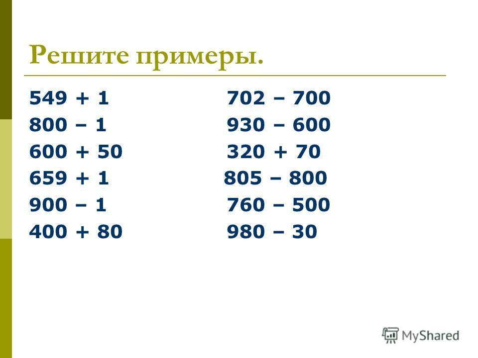 Решите примеры. 549 + 1 702 – 700 800 – 1 930 – 600 600 + 50 320 + 70 659 + 1 805 – 800 900 – 1 760 – 500 400 + 80 980 – 30