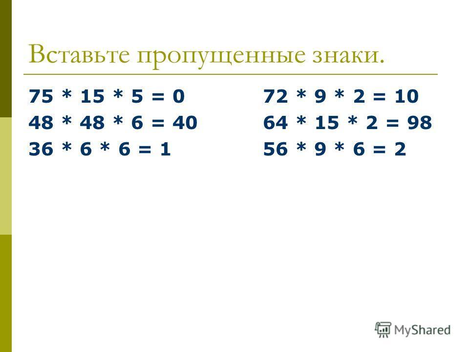 Вставьте пропущенные знаки. 75 * 15 * 5 = 072 * 9 * 2 = 10 48 * 48 * 6 = 4064 * 15 * 2 = 98 36 * 6 * 6 = 156 * 9 * 6 = 2