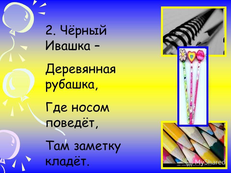 2. Чёрный Ивашка – Деревянная рубашка, Где носом поведёт, Там заметку кладёт.