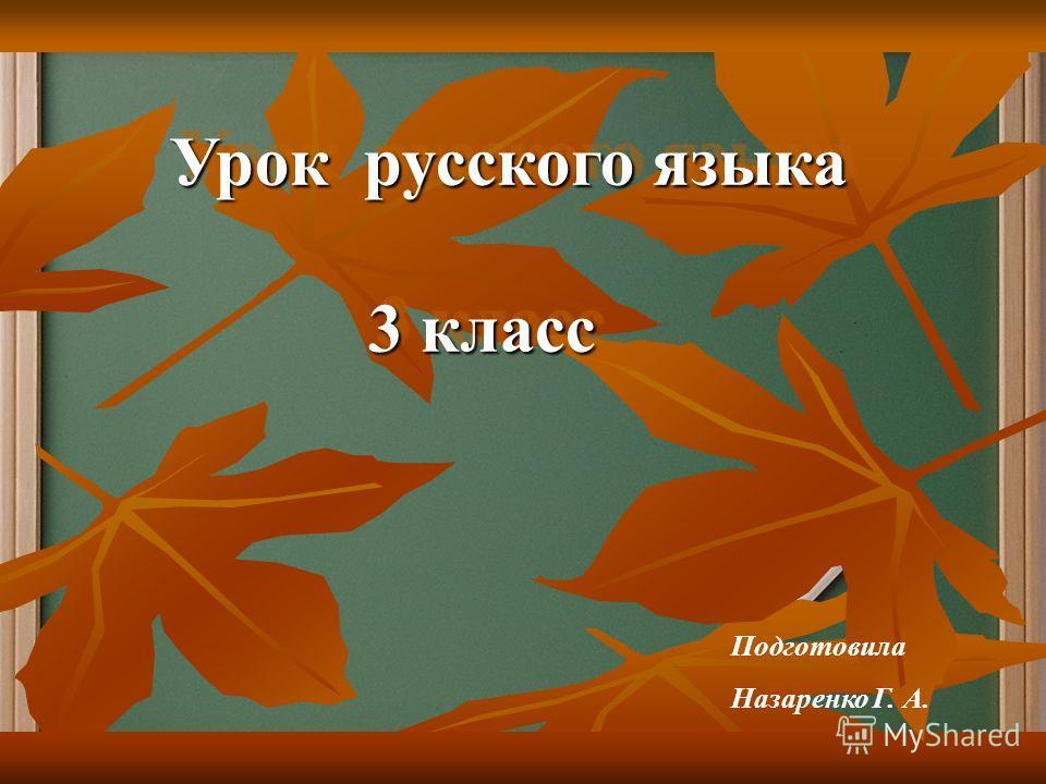 Урок русского языка 3 класс Урок русского языка 3 класс Подготовила Назаренко Г. А.