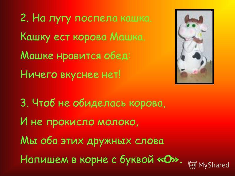 2. На лугу поспела кашка. Кашку ест корова Машка. Машке нравится обед: Ничего вкуснее нет! 3. Чтоб не обиделась корова, И не прокисло молоко, Мы оба этих дружных слова Напишем в корне с буквой «О».