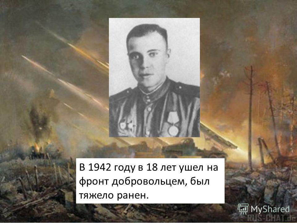 В 1942 году в 18 лет ушел на фронт добровольцем, был тяжело ранен.