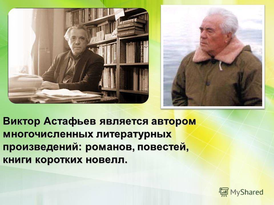 Виктор Астафьев является автором многочисленных литературных произведений: романов, повестей, книги коротких новелл.