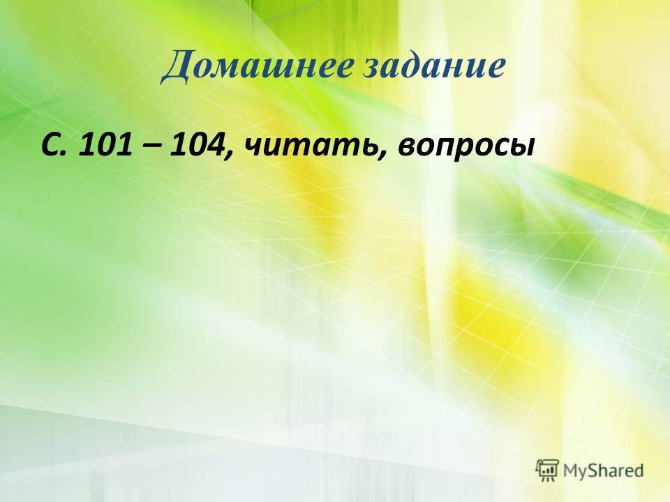 Домашнее задание С. 101 – 104, читать, вопросы