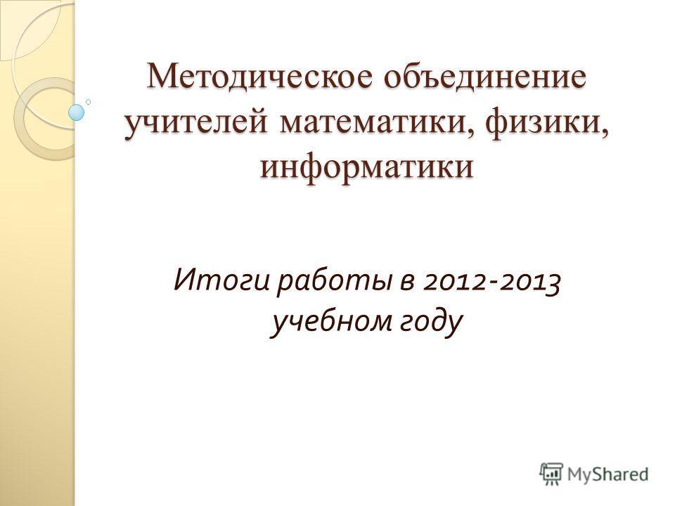 Методическое объединение учителей математики, физики, информатики Итоги работы в 2012-2013 учебном году