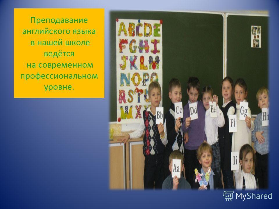 Преподавание английского языка в нашей школе ведётся на современном профессиональном уровне.