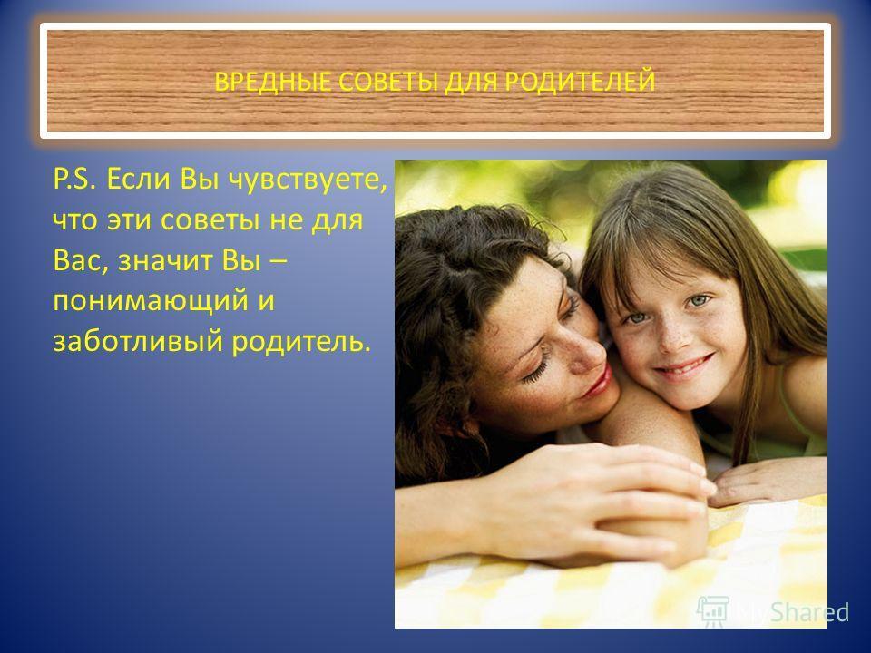 ВРЕДНЫЕ СОВЕТЫ ДЛЯ РОДИТЕЛЕЙ P.S. Если Вы чувствуете, что эти советы не для Вас, значит Вы – понимающий и заботливый родитель.