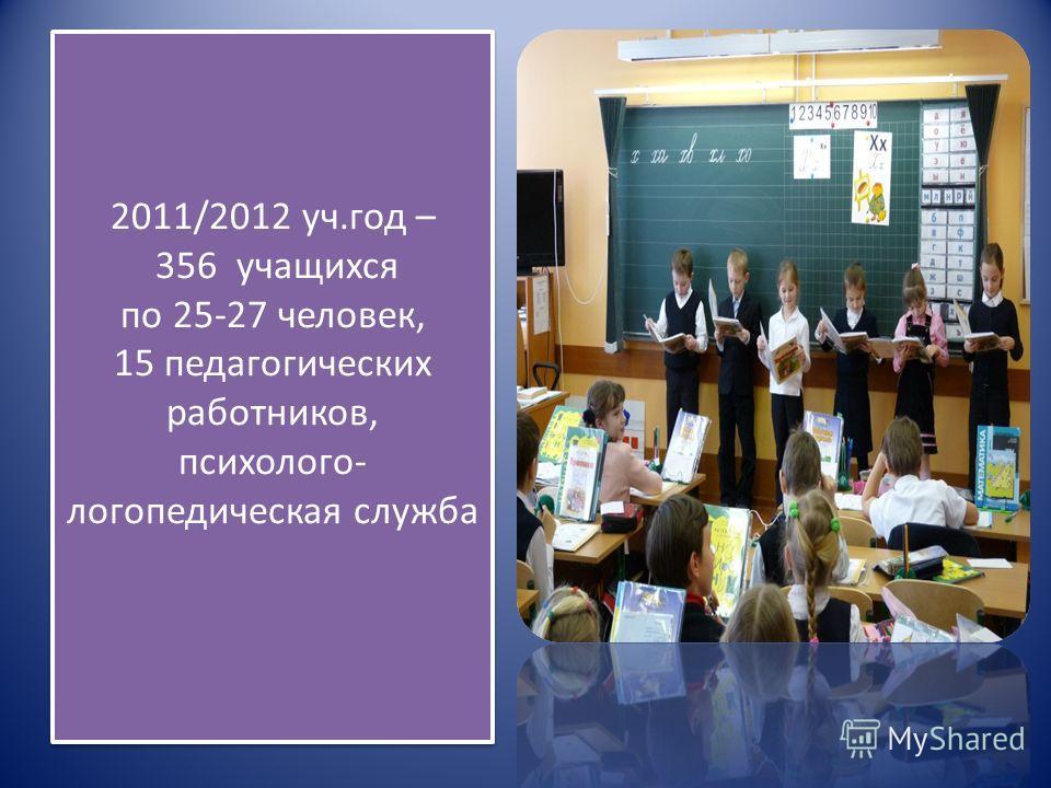 2011/2012 уч. год – 356 учащихся по 25-27 человек, 15 педагогических работников, психолого - логопедическая служба
