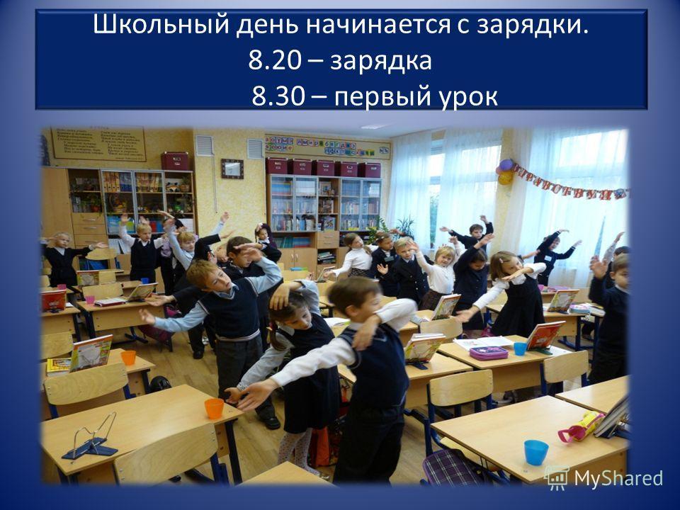 Школьный день начинается с зарядки. 8.20 – зарядка 8.30 – первый урок