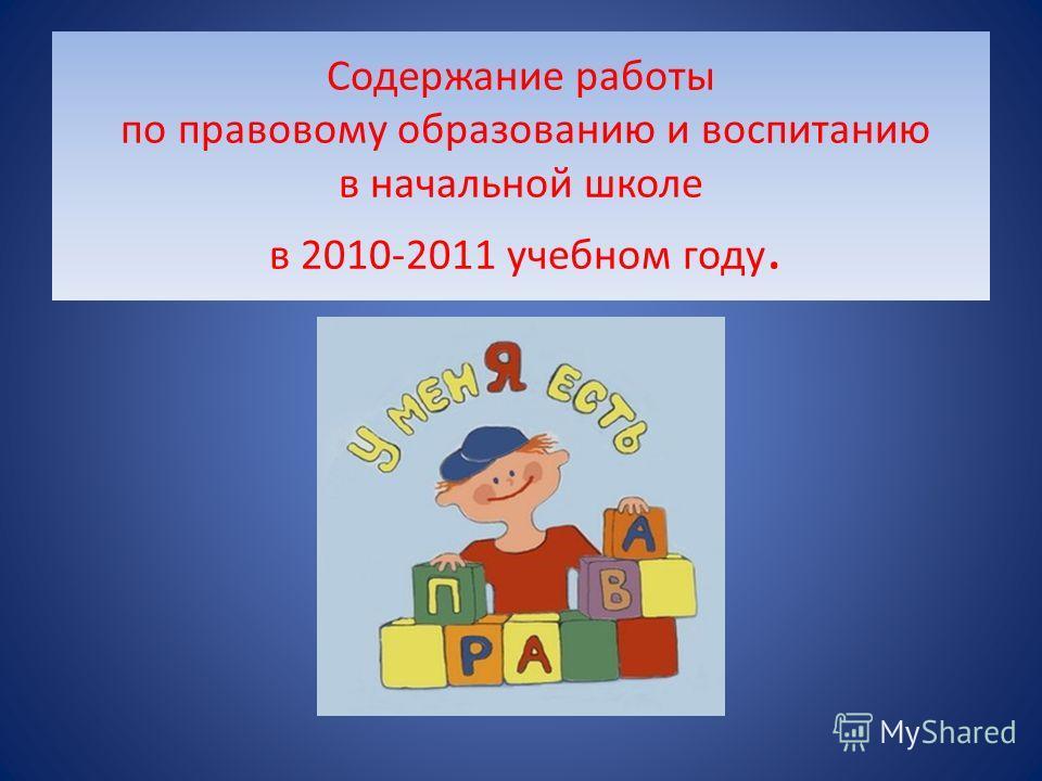 Содержание работы по правовому образованию и воспитанию в начальной школе в 2010-2011 учебном году.