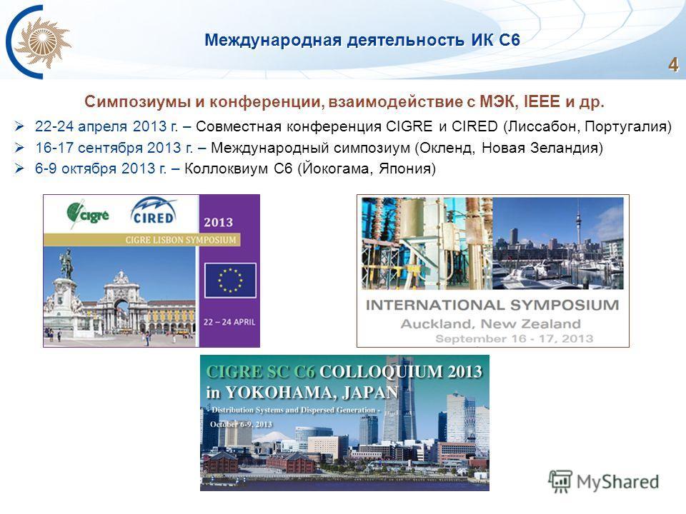 Международная деятельность ИК С6 4 Симпозиумы и конференции, взаимодействие с МЭК, IEEE и др. 22-24 апреля 2013 г. – Совместная конференция CIGRE и CIRED (Лиссабон, Португалия) 16-17 сентября 2013 г. – Международный симпозиум (Окленд, Новая Зеландия)