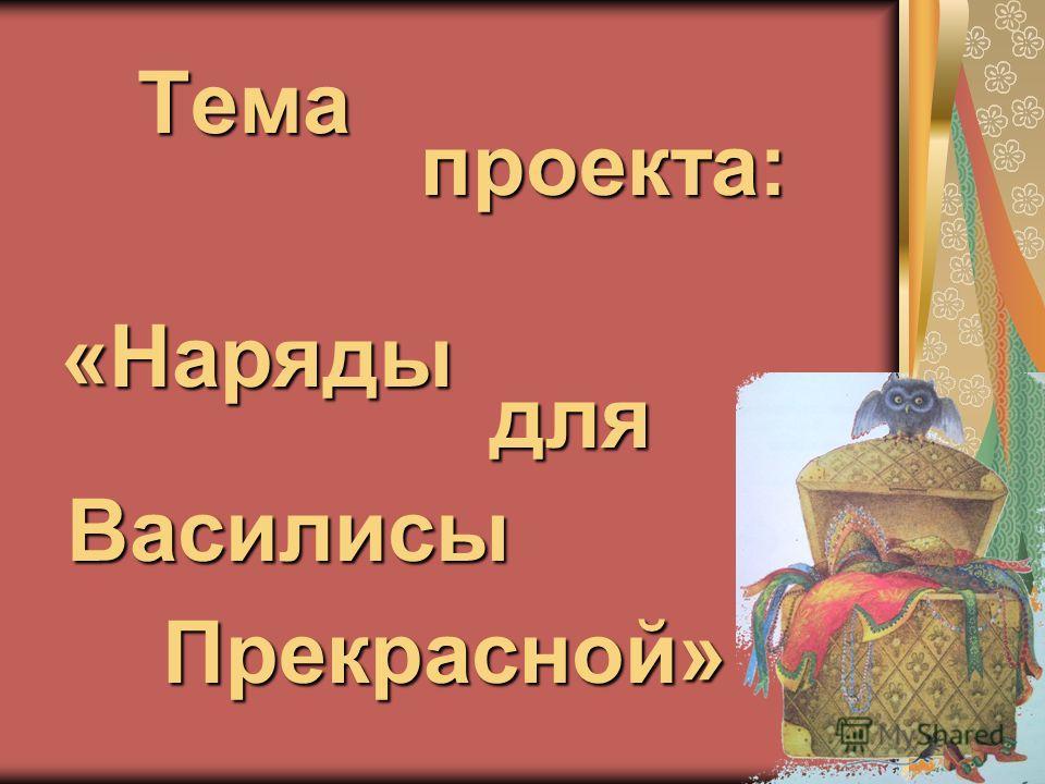 Тема проекта: «Наряды для Василисы Прекрасной»
