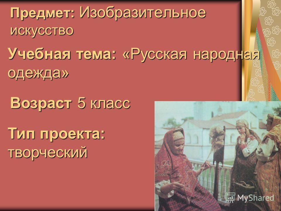 Предмет: Изобразительное искусство Учебная тема: «Русская народная одежда» Возраст 5 класс Тип проекта: творческий