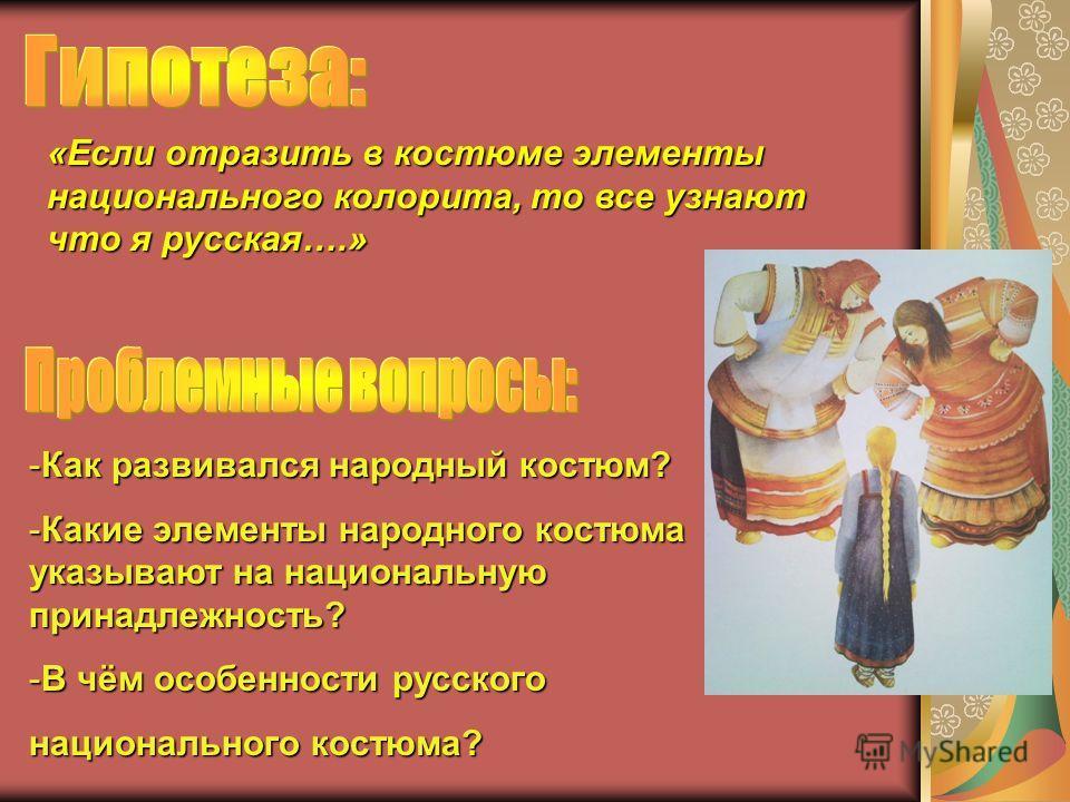 «Если отразить в костюме элементы национального колорита, то все узнают что я русская….» -Как развивался народный костюм? -Какие элементы народного костюма указывают на национальную принадлежность? -В чём особенности русского национального костюма?