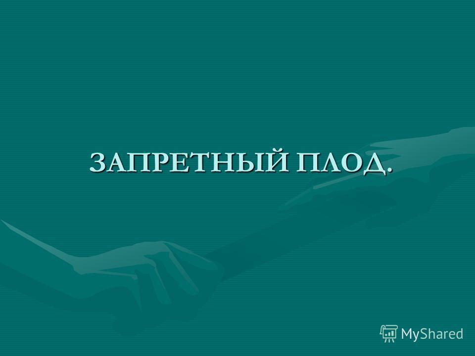 ЗАПРЕТНЫЙ ПЛОД. ЗАПРЕТНЫЙ ПЛОД.