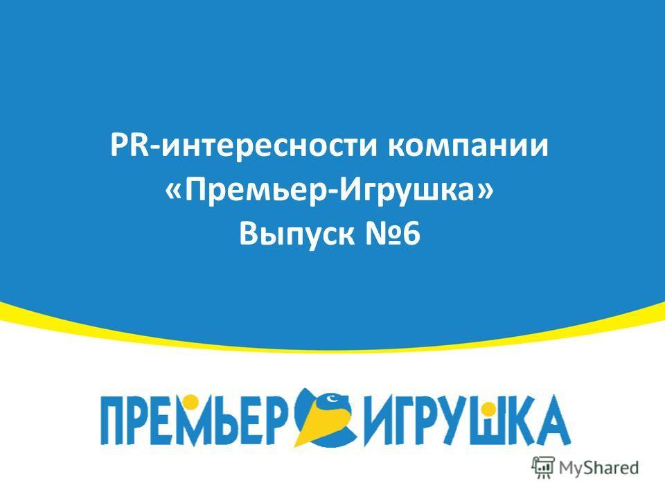 PR-интересности компании «Премьер-Игрушка» Выпуск 6