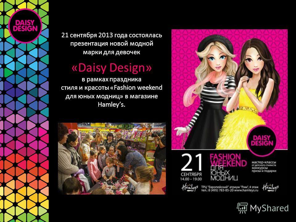 21 сентября 2013 года состоялась презентация новой модной марки для девочек «Daisy Design» в рамках праздника стиля и красоты «Fashion weekend для юных модниц» в магазине Hamleys.