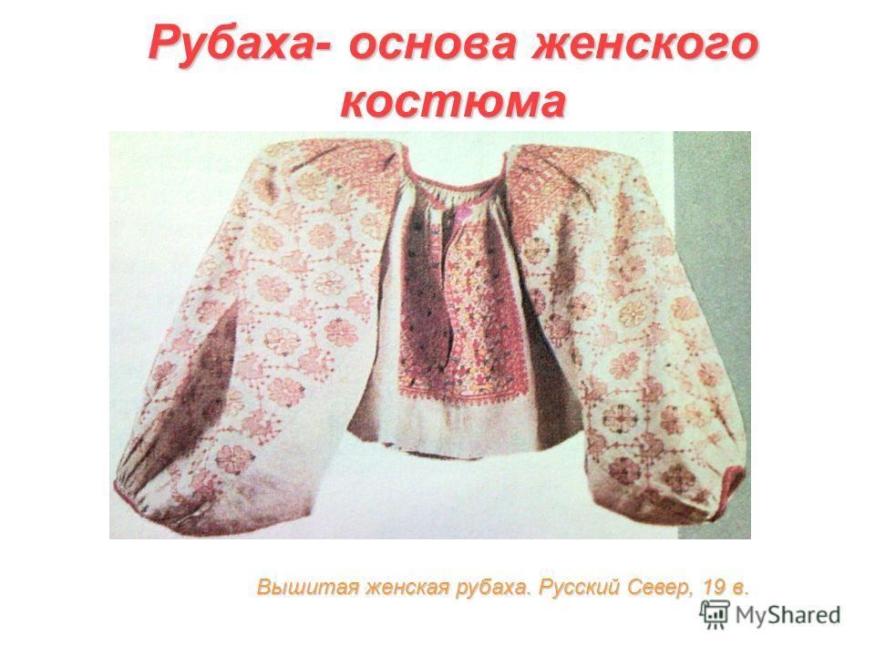 Рубаха- основа женского костюма Вышитая женская рубаха. Русский Север, 19 в.