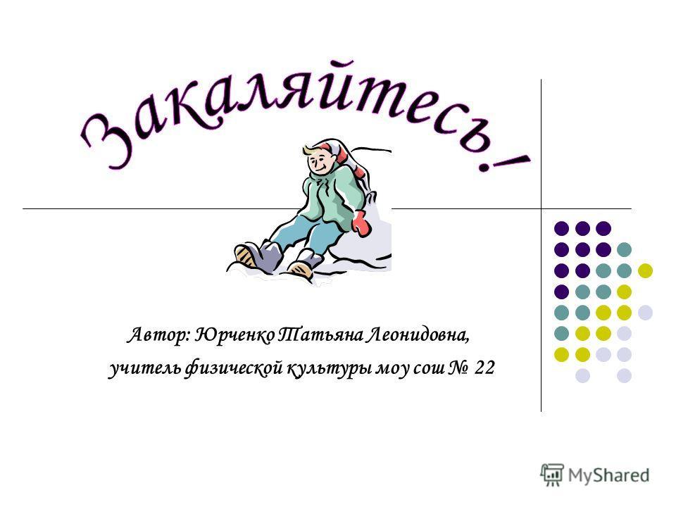 Автор: Юрченко Татьяна Леонидовна, учитель физической культуры моу сош 22