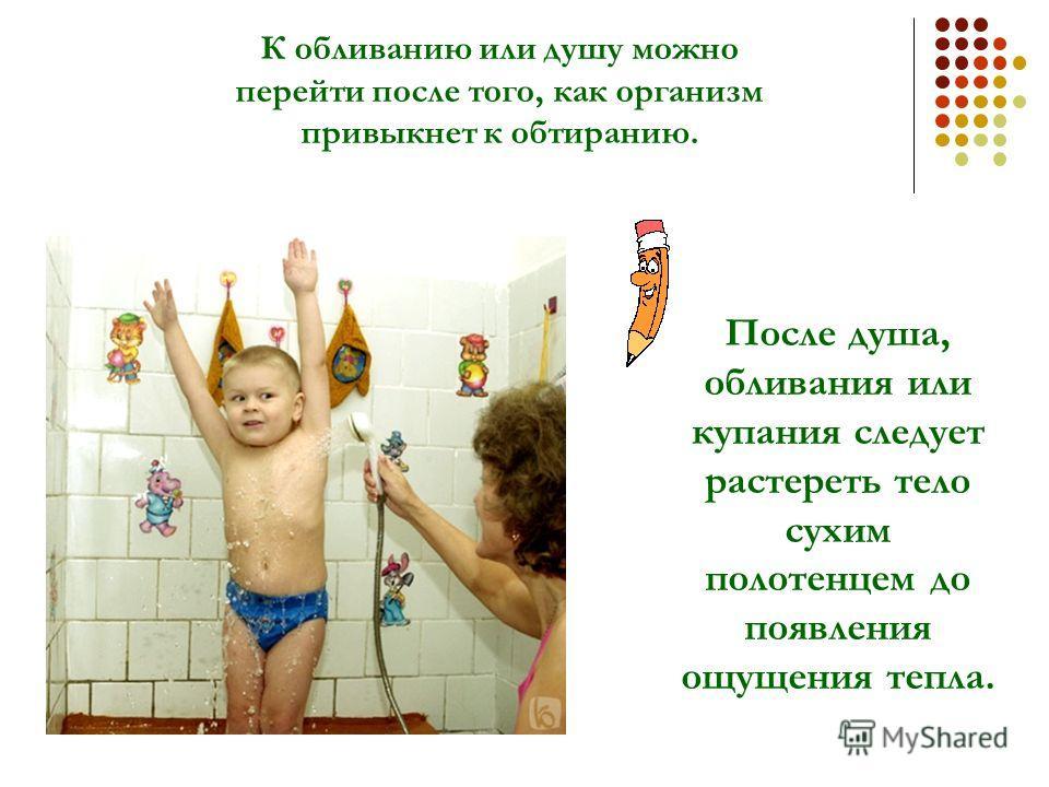 К обливанию или душу можно перейти после того, как организм привыкнет к обтиранию. После душа, обливания или купания следует растереть тело сухим полотенцем до появления ощущения тепла.