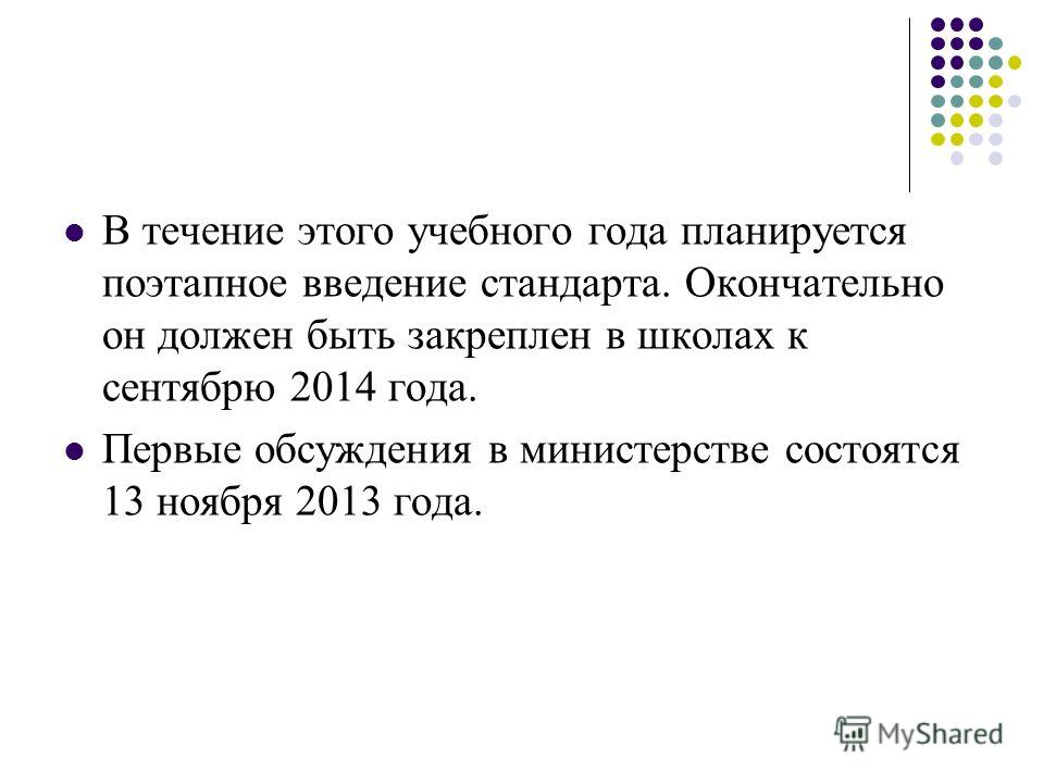 В течение этого учебного года планируется поэтапное введение стандарта. Окончательно он должен быть закреплен в школах к сентябрю 2014 года. Первые обсуждения в министерстве состоятся 13 ноября 2013 года.