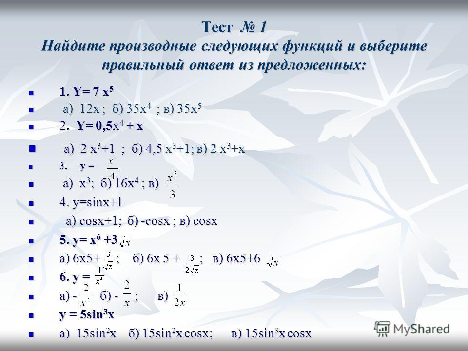 Тест 1 Найдите производные следующих функций и выберите правильный ответ из предложенных: 1. Y= 7 x 5 1. Y= 7 x 5 a) 12x ; б) 35x 4 ; в) 35x 5 a) 12x ; б) 35x 4 ; в) 35x 5 2. Y= 0,5x 4 + x 2. Y= 0,5x 4 + x a) 2 x 3 +1 ; б) 4,5 x 3 +1; в) 2 x 3 +x a)
