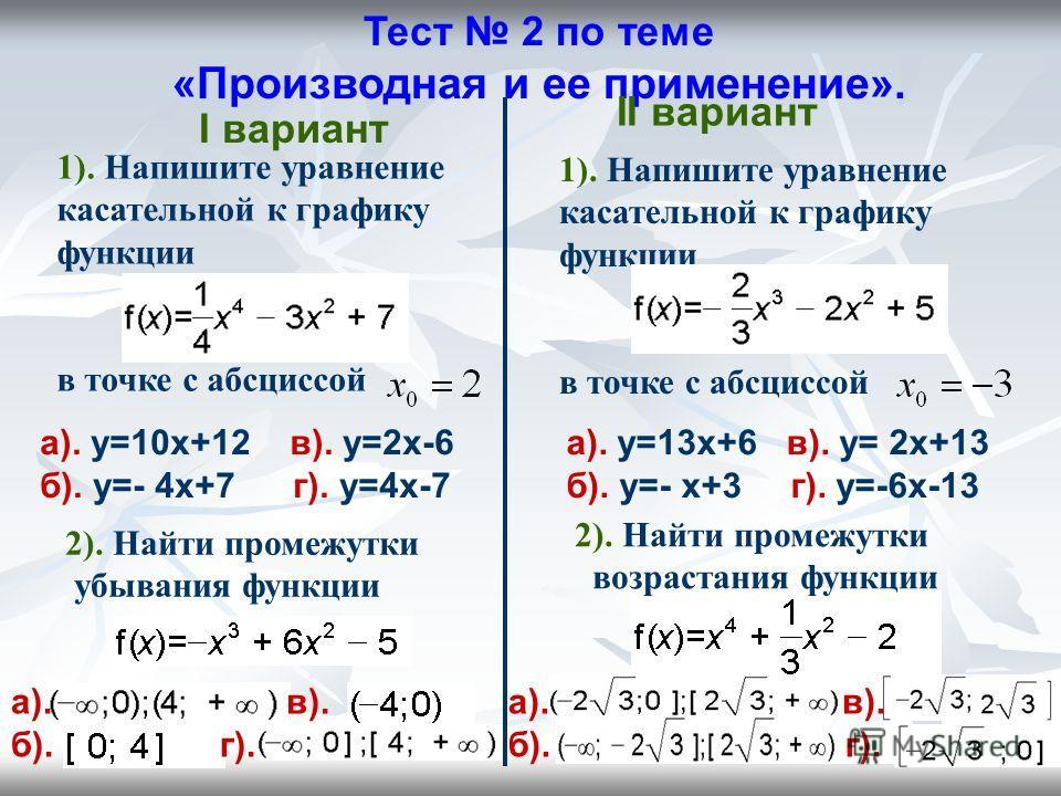 Тест 2 по теме «Производная и ее применение». I вариант II вариант 1). Напишите уравнение касательной к графику функции в точке с абсциссой а). y=10x+12 в). y=2x-6 б). y=- 4x+7 г). y=4x-7 1). Напишите уравнение касательной к графику функции в точке с