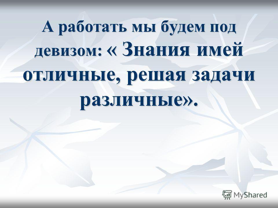 А работать мы будем под девизом: « Знания имей отличные, решая задачи различные».
