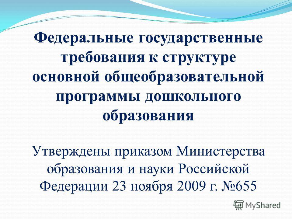 Федеральные государственные требования к структуре основной общеобразовательной программы дошкольного образования Утверждены приказом Министерства образования и науки Российской Федерации 23 ноября 2009 г. 655