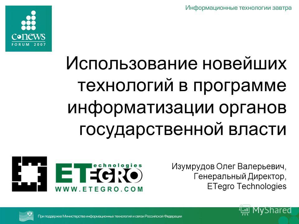 Использование новейших технологий в программе информатизации органов государственной власти Изумрудов Олег Валерьевич, Генеральный Директор, ETegro Technologies