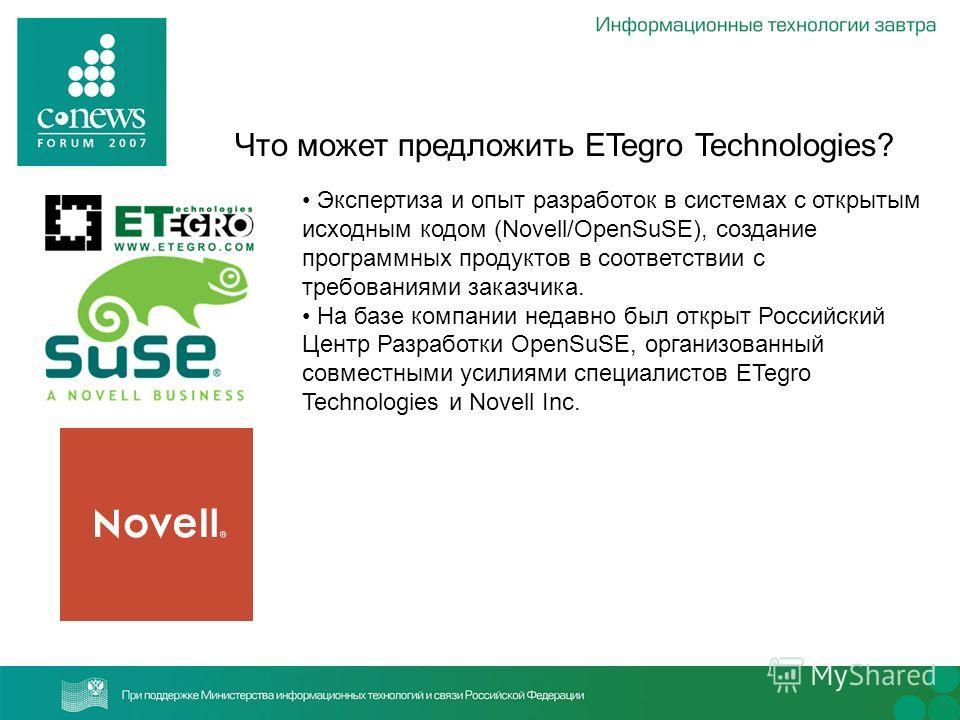 Что может предложить ETegro Technologies? Экспертиза и опыт разработок в системах с открытым исходным кодом (Novell/OpenSuSE), создание программных продуктов в соответствии с требованиями заказчика. На базе компании недавно был открыт Российский Цент