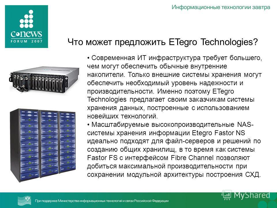 Что может предложить ETegro Technologies? Современная ИТ инфраструктура требует большего, чем могут обеспечить обычные внутренние накопители. Только внешние системы хранения могут обеспечить необходимый уровень надежности и производительности. Именно