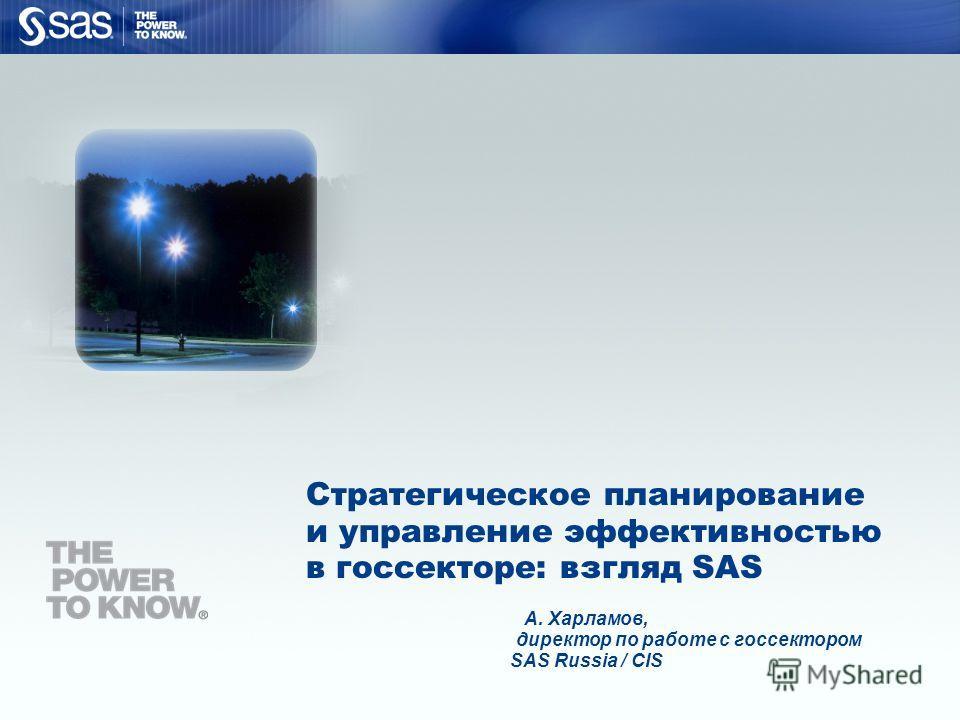 Copyright © 2006, SAS Institute Inc. All rights reserved. Стратегическое планирование и управление эффективностью в госсекторе: взгляд SAS А. Харламов, директор по работе с госсектором SAS Russia / CIS