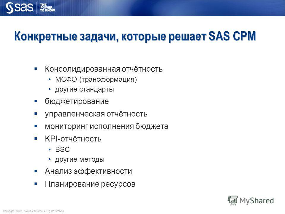 Copyright © 2006, SAS Institute Inc. All rights reserved. Конкретные задачи, которые решает SAS CPM Консолидированная отчётность МСФО (трансформация) другие стандарты бюджетирование управленческая отчётность мониторинг исполнения бюджета KPI-отчётнос