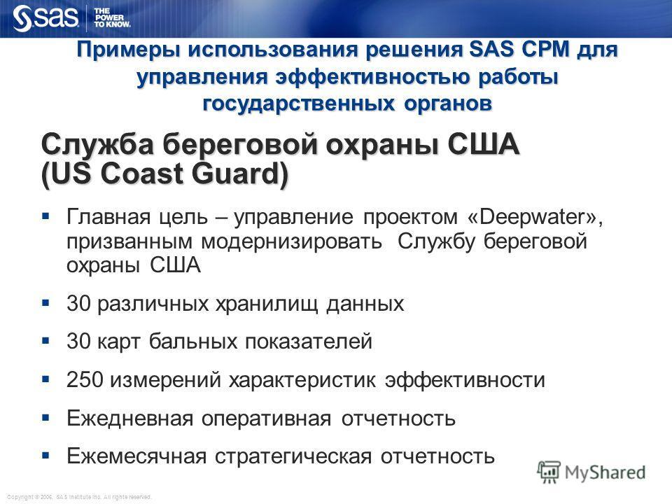 Copyright © 2006, SAS Institute Inc. All rights reserved. Служба береговой охраны США (US Coast Guard) Главная цель – управление проектом «Deepwater», призванным модернизировать Службу береговой охраны США 30 различных хранилищ данных 30 карт бальных