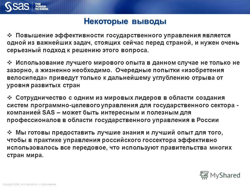 Copyright © 2006, SAS Institute Inc. All rights reserved. Некоторые выводы Повышение эффективности государственного управления является одной из важнейших задач, стоящих сейчас перед страной, и нужен очень серьезный подход к решению этого вопроса. Ис