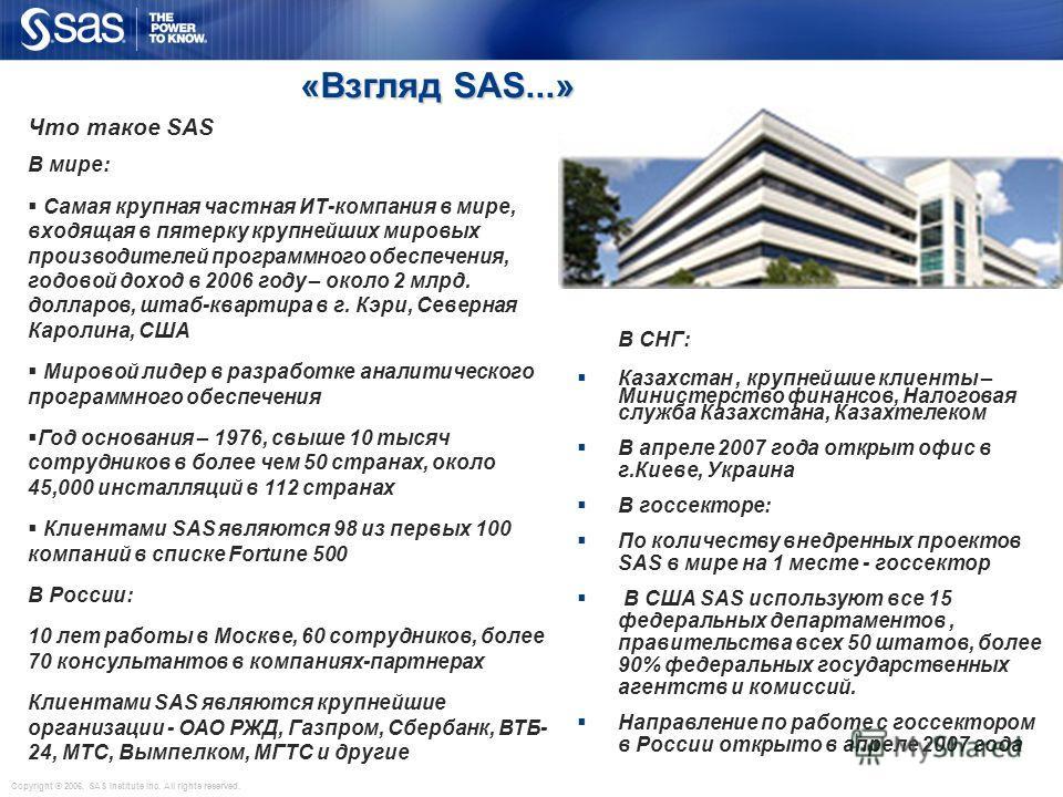 Copyright © 2006, SAS Institute Inc. All rights reserved. «Взгляд SAS...» «Взгляд SAS...» Что такое SAS В мире: Самая крупная частная ИТ-компания в мире, входящая в пятерку крупнейших мировых производителей программного обеспечения, годовой доход в 2