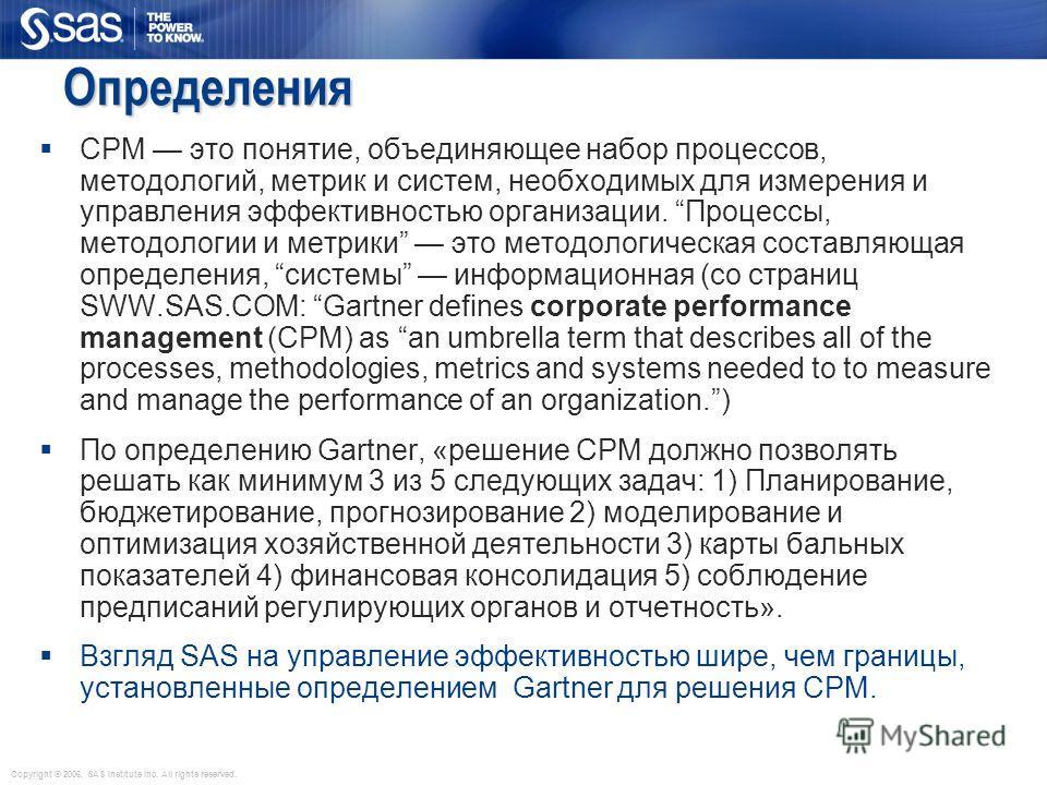 Copyright © 2006, SAS Institute Inc. All rights reserved. Определения CPM это понятие, объединяющее набор процессов, методологий, метрик и систем, необходимых для измерения и управления эффективностью организации. Процессы, методологии и метрики это