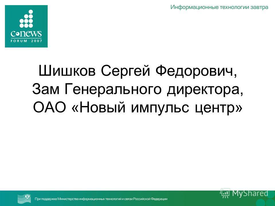 Шишков Сергей Федорович, Зам Генерального директора, ОАО «Новый импульс центр»