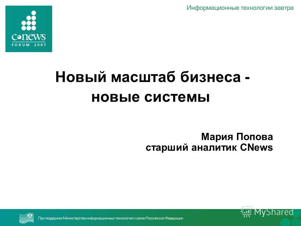 Новый масштаб бизнеса - новые системы Мария Попова старший аналитик CNews