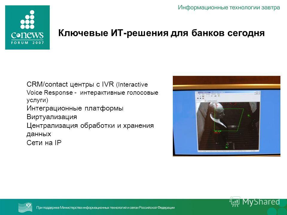 CRM/contact центры с IVR (Interactive Voice Response - интерактивные голосовые услуги) Интеграционные платформы Виртуализация Централизация обработки и хранения данных Сети на IP Ключевые ИТ-решения для банков сегодня