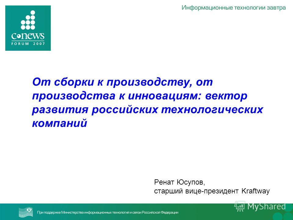 Ренат Юсупов, старший вице-президент Kraftway От сборки к производству, от производства к инновациям: вектор развития российских технологических компаний