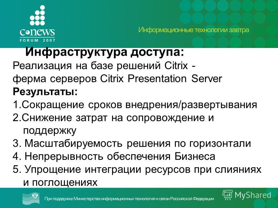 Инфраструктура доступа: Реализация на базе решений Citrix - ферма серверов Citrix Presentation Server Результаты: 1.Сокращение сроков внедрения/развертывания 2.Снижение затрат на сопровождение и поддержку 3. Масштабируемость решения по горизонтали 4.