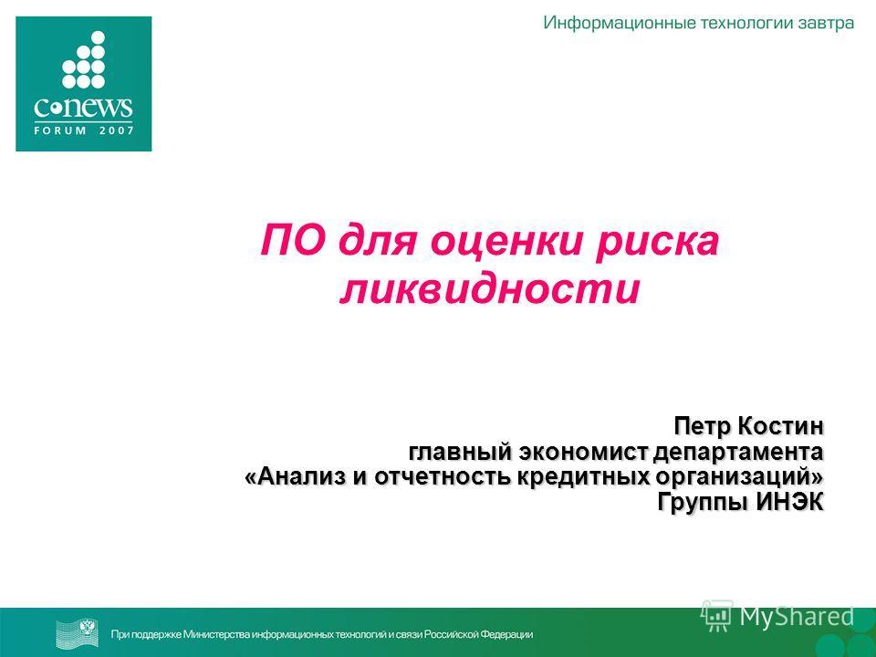 ПО для оценки риска ликвидности Петр Костин главный экономист департамента «Анализ и отчетность кредитных организаций» Группы ИНЭК