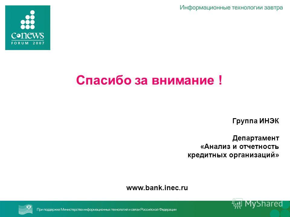 Спасибо за внимание ! Группа ИНЭК Департамент «Анализ и отчетность кредитных организаций» www.bank.inec.ru