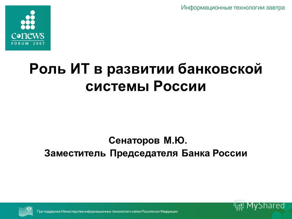 Роль ИТ в развитии банковской системы России Сенаторов М.Ю. Заместитель Председателя Банка России