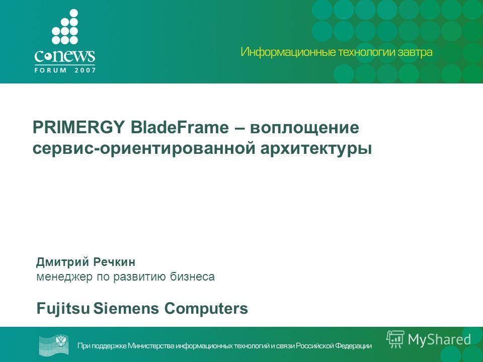 PRIMERGY BladeFrame – воплощение сервис-ориентированной архитектуры Дмитрий Речкин менеджер по развитию бизнеса Fujitsu Siemens Computers