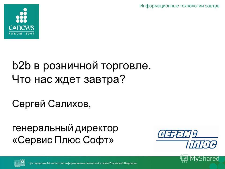 b2b в розничной торговле. Что нас ждет завтра? Сергей Салихов, генеральный директор «Сервис Плюс Софт»